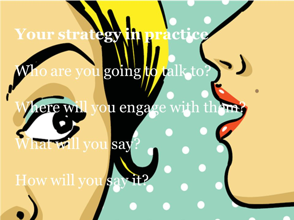 Your strategy in practice Who are you going to talk to.