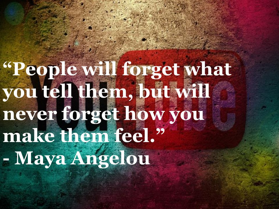 People will forget what you tell them, but will never forget how you make them feel. - Maya Angelou