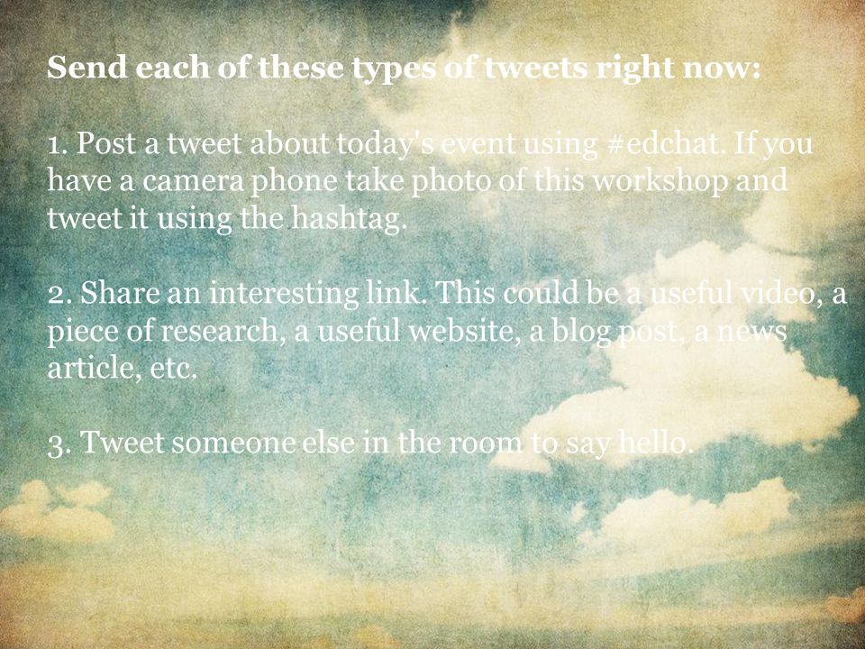 Send each of these types of tweets right now: 1. Post a tweet about today s event using #edchat.