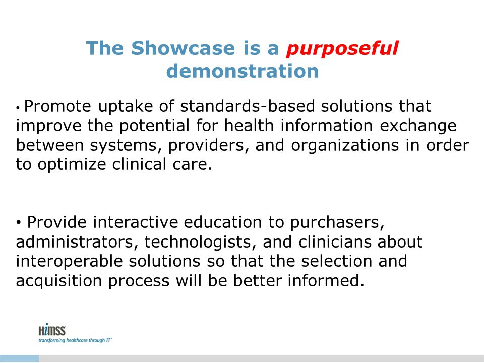 The Showcase is a purposeful demonstration Promote uptake of standards-based solutions that improve the potential for health information exchange between systems, providers, and organizations in order to optimize clinical care.