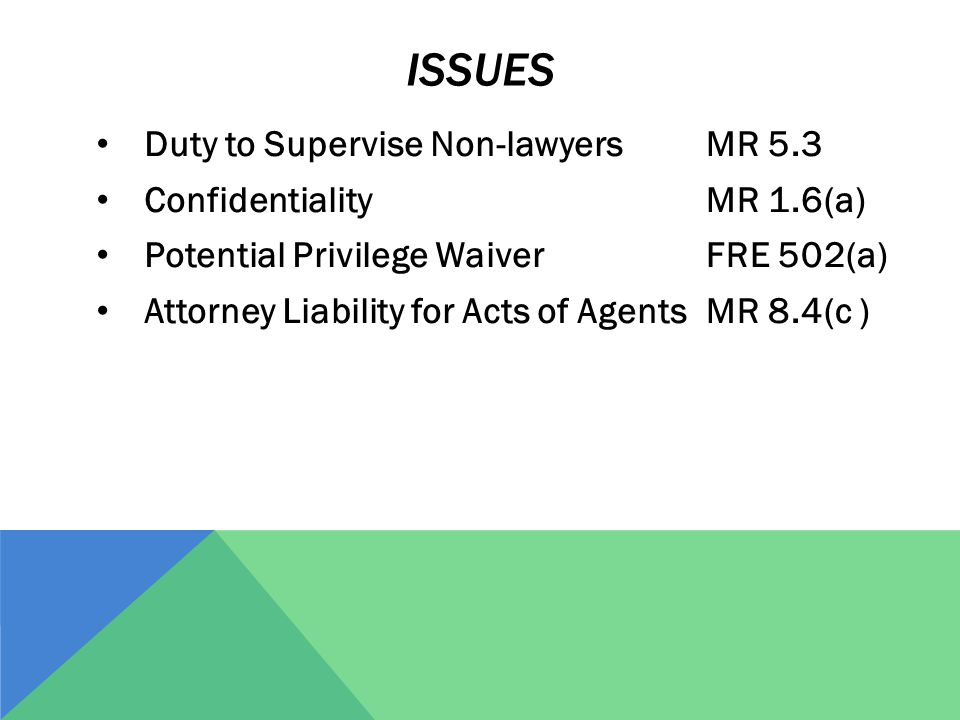 Duty to Supervise Non-lawyers Confidentiality Potential Privilege Waiver Attorney Liability for Acts of Agents MR 5.3 MR 1.6(a) FRE 502(a) MR 8.4(c ) ISSUES