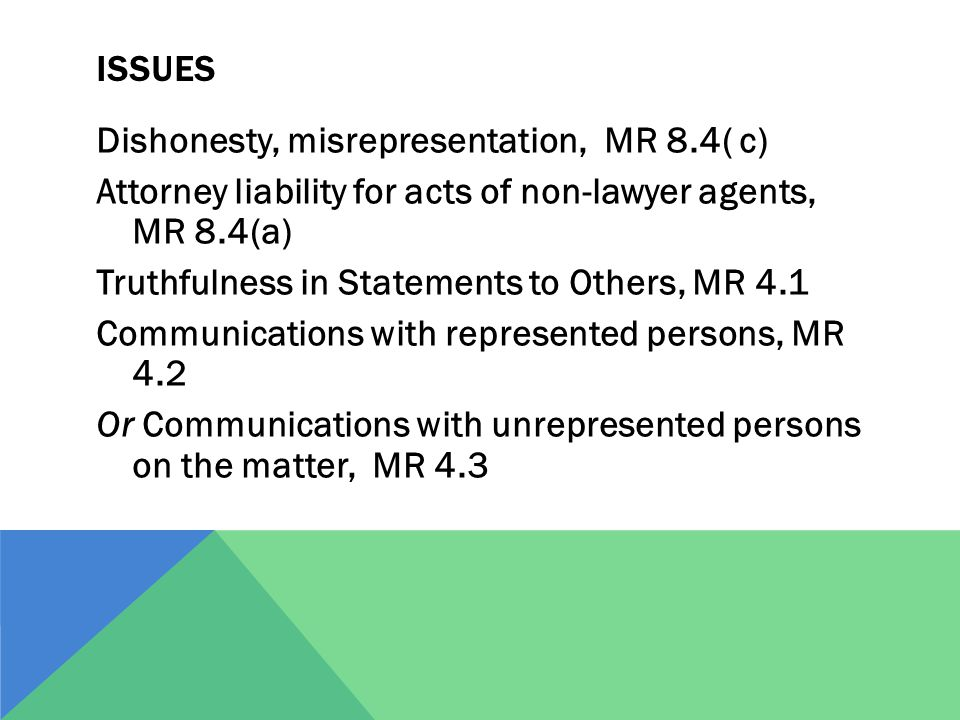 ISSUES Dishonesty, misrepresentation, MR 8.4( c) Attorney liability for acts of non-lawyer agents, MR 8.4(a) Truthfulness in Statements to Others, MR 4.1 Communications with represented persons, MR 4.2 Or Communications with unrepresented persons on the matter, MR 4.3