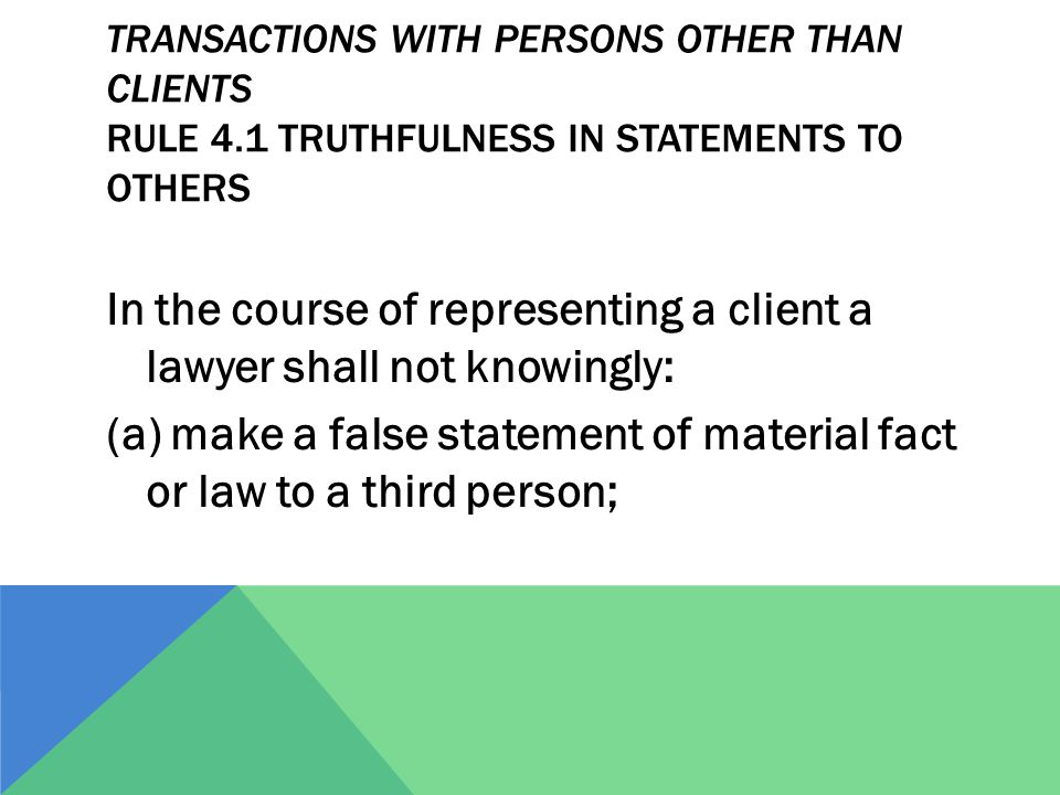 TRANSACTIONS WITH PERSONS OTHER THAN CLIENTS RULE 4.1 TRUTHFULNESS IN STATEMENTS TO OTHERS In the course of representing a client a lawyer shall not knowingly: (a) make a false statement of material fact or law to a third person;