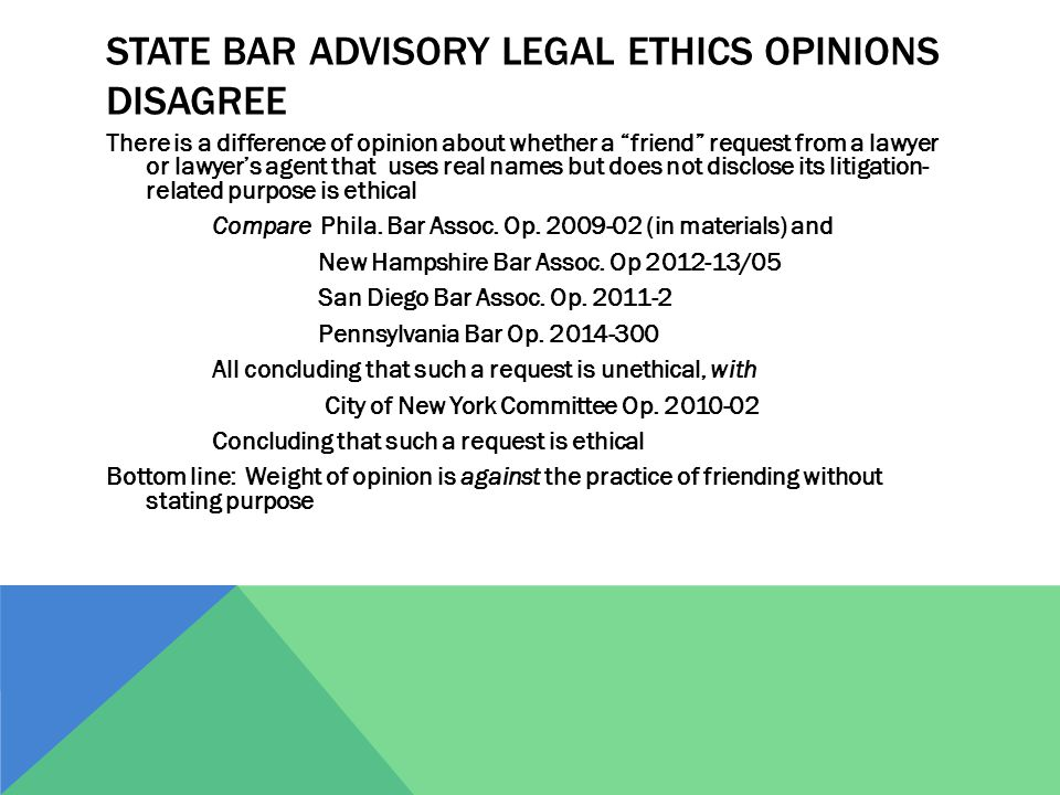 STATE BAR ADVISORY LEGAL ETHICS OPINIONS DISAGREE There is a difference of opinion about whether a friend request from a lawyer or lawyer's agent that uses real names but does not disclose its litigation- related purpose is ethical Compare Phila.