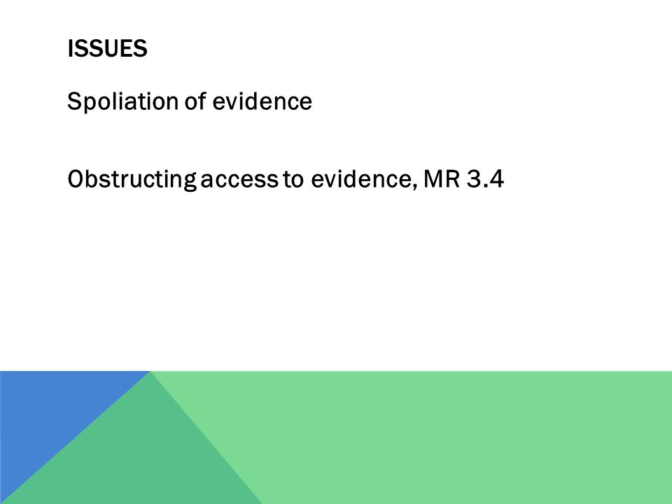 ISSUES Spoliation of evidence Obstructing access to evidence, MR 3.4