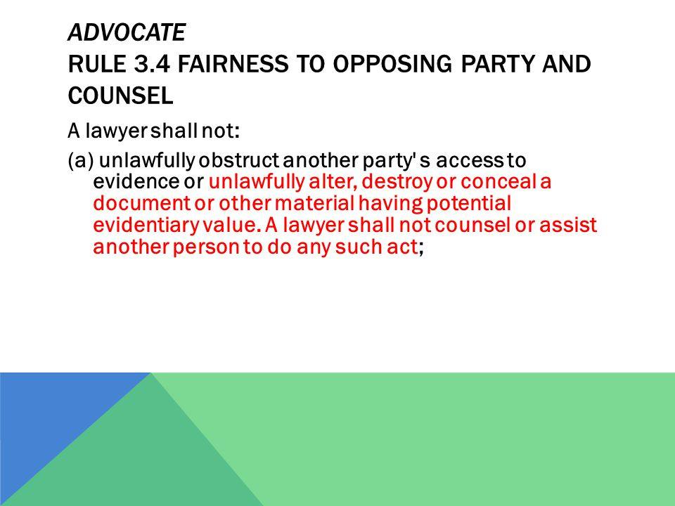 ADVOCATE RULE 3.4 FAIRNESS TO OPPOSING PARTY AND COUNSEL A lawyer shall not: (a) unlawfully obstruct another party s access to evidence or unlawfully alter, destroy or conceal a document or other material having potential evidentiary value.