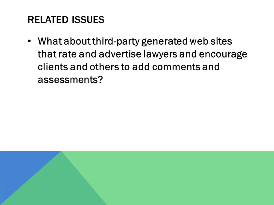 RELATED ISSUES What about third-party generated web sites that rate and advertise lawyers and encourage clients and others to add comments and assessments?