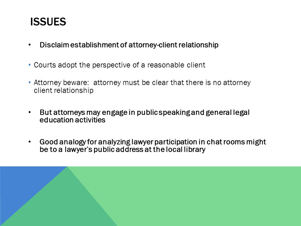 ISSUES Disclaim establishment of attorney-client relationship Courts adopt the perspective of a reasonable client Attorney beware: attorney must be clear that there is no attorney client relationship But attorneys may engage in public speaking and general legal education activities Good analogy for analyzing lawyer participation in chat rooms might be to a lawyer's public address at the local library