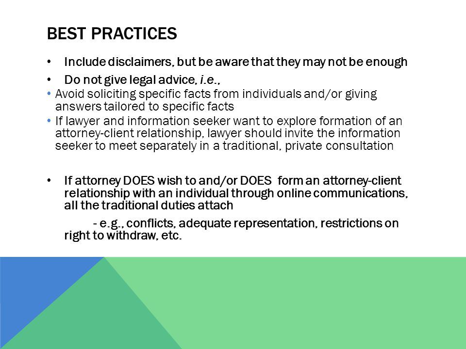 BEST PRACTICES Include disclaimers, but be aware that they may not be enough Do not give legal advice, i.e., Avoid soliciting specific facts from individuals and/or giving answers tailored to specific facts If lawyer and information seeker want to explore formation of an attorney-client relationship, lawyer should invite the information seeker to meet separately in a traditional, private consultation If attorney DOES wish to and/or DOES form an attorney-client relationship with an individual through online communications, all the traditional duties attach - e.g., conflicts, adequate representation, restrictions on right to withdraw, etc.