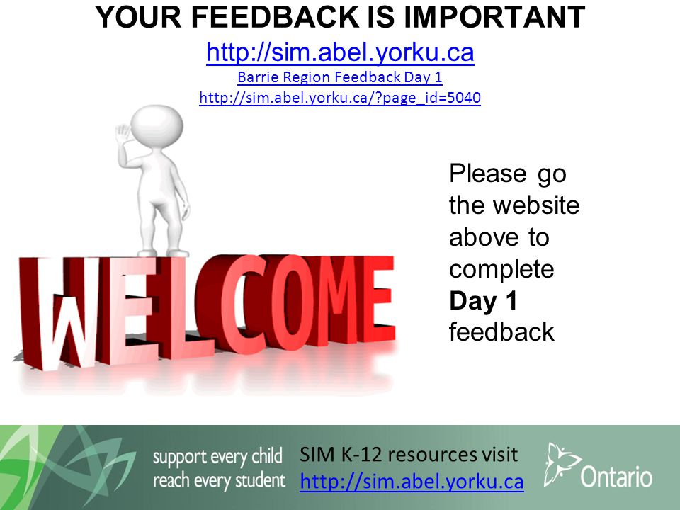 SIM K-12 resources visit http://sim.abel.yorku.ca YOUR FEEDBACK IS IMPORTANT http://sim.abel.yorku.ca Barrie Region Feedback Day 1 http://sim.abel.yorku.ca/ page_id=5040 http://sim.abel.yorku.ca Barrie Region Feedback Day 1 http://sim.abel.yorku.ca/ page_id=5040 Please go the website above to complete Day 1 feedback