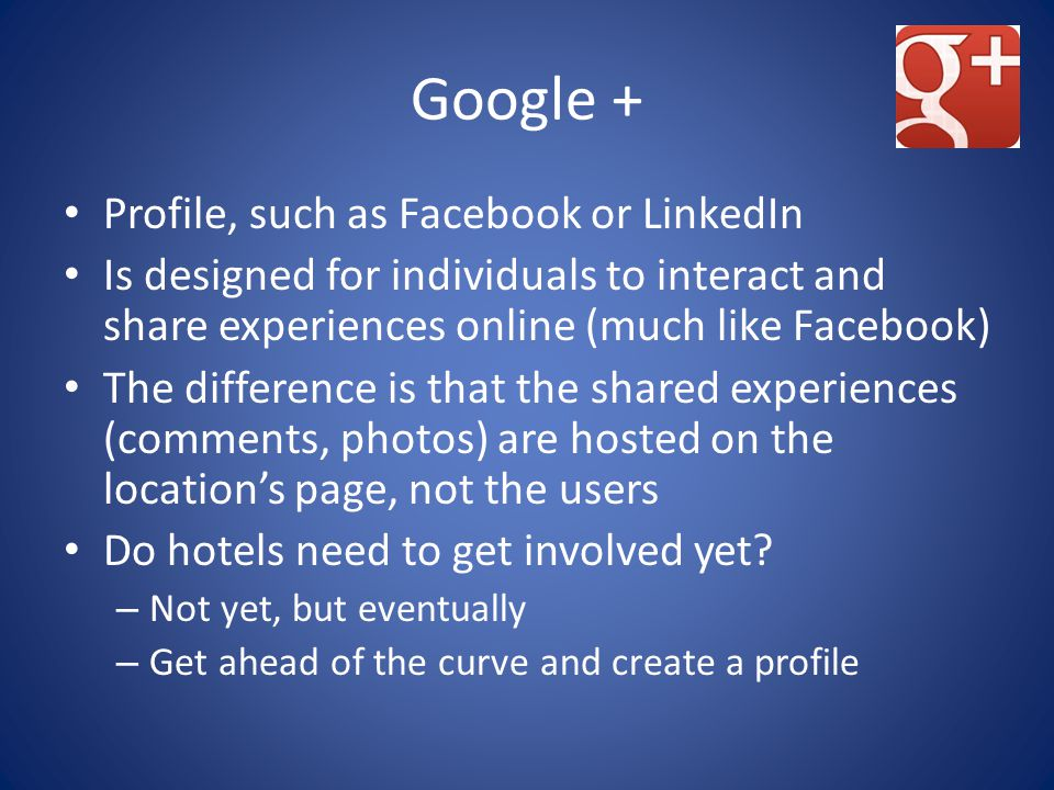 Google + Profile, such as Facebook or LinkedIn Is designed for individuals to interact and share experiences online (much like Facebook) The difference is that the shared experiences (comments, photos) are hosted on the location's page, not the users Do hotels need to get involved yet.