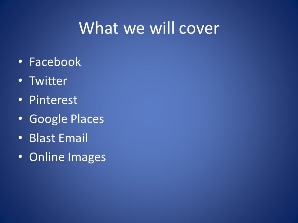 What we will cover Facebook Twitter Pinterest Google Places Blast Email Online Images