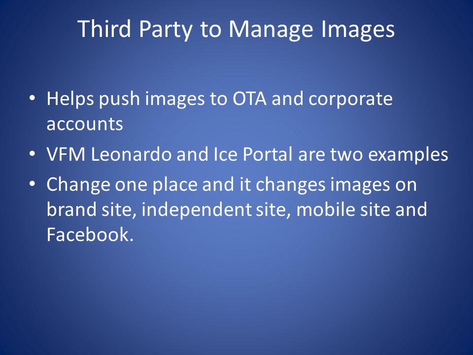 Third Party to Manage Images Helps push images to OTA and corporate accounts VFM Leonardo and Ice Portal are two examples Change one place and it changes images on brand site, independent site, mobile site and Facebook.
