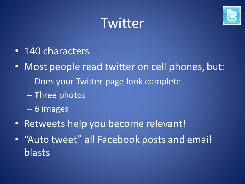 Twitter 140 characters Most people read twitter on cell phones, but: – Does your Twitter page look complete – Three photos – 6 images Retweets help you become relevant.
