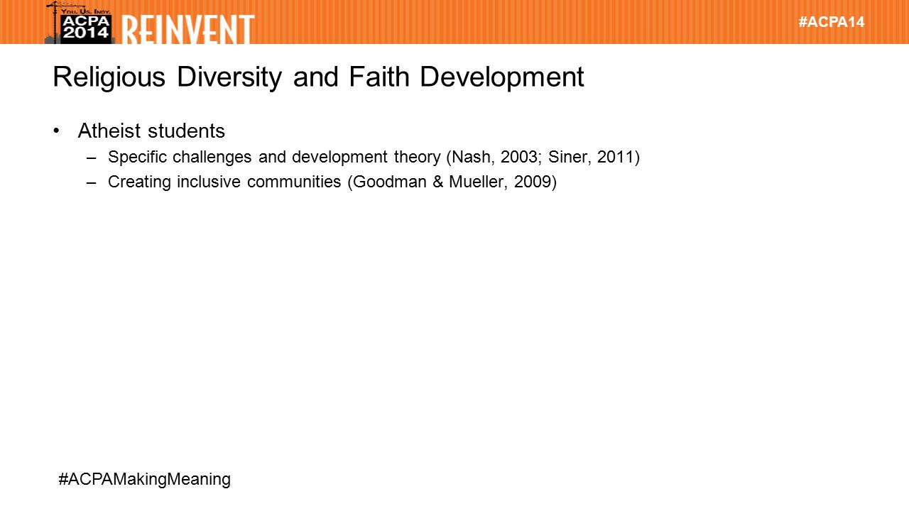 #ACPA14 #ACPAMakingMeaning Religious Diversity and Faith Development Atheist students –Specific challenges and development theory (Nash, 2003; Siner, 2011) –Creating inclusive communities (Goodman & Mueller, 2009)