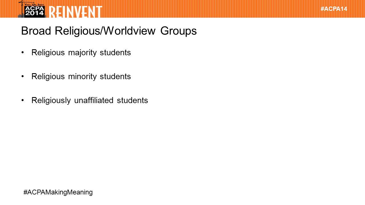 #ACPA14 #ACPAMakingMeaning Broad Religious/Worldview Groups Religious majority students Religious minority students Religiously unaffiliated students