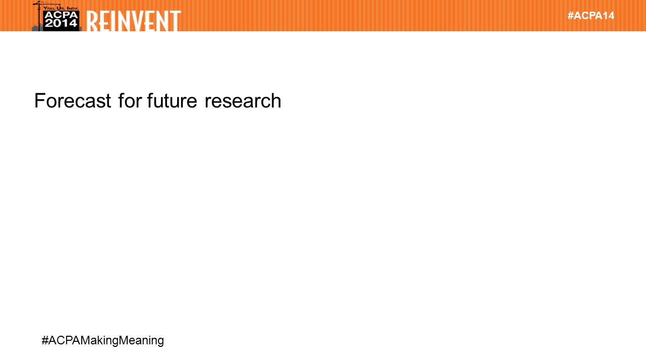 #ACPA14 #ACPAMakingMeaning Forecast for future research