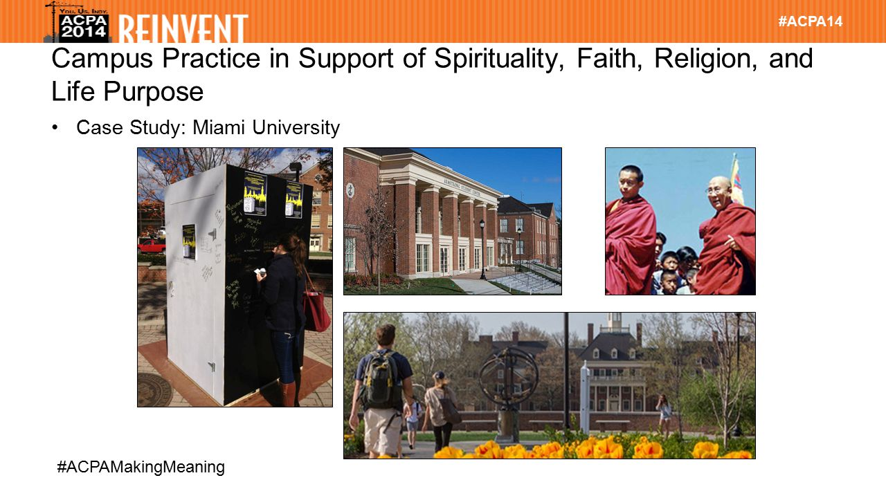 #ACPA14 #ACPAMakingMeaning Campus Practice in Support of Spirituality, Faith, Religion, and Life Purpose Case Study: Miami University