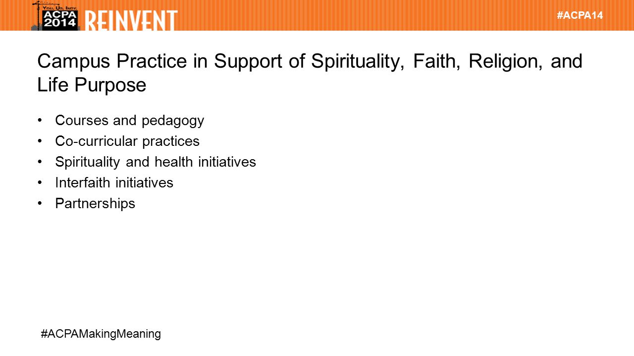 #ACPA14 #ACPAMakingMeaning Campus Practice in Support of Spirituality, Faith, Religion, and Life Purpose Courses and pedagogy Co-curricular practices