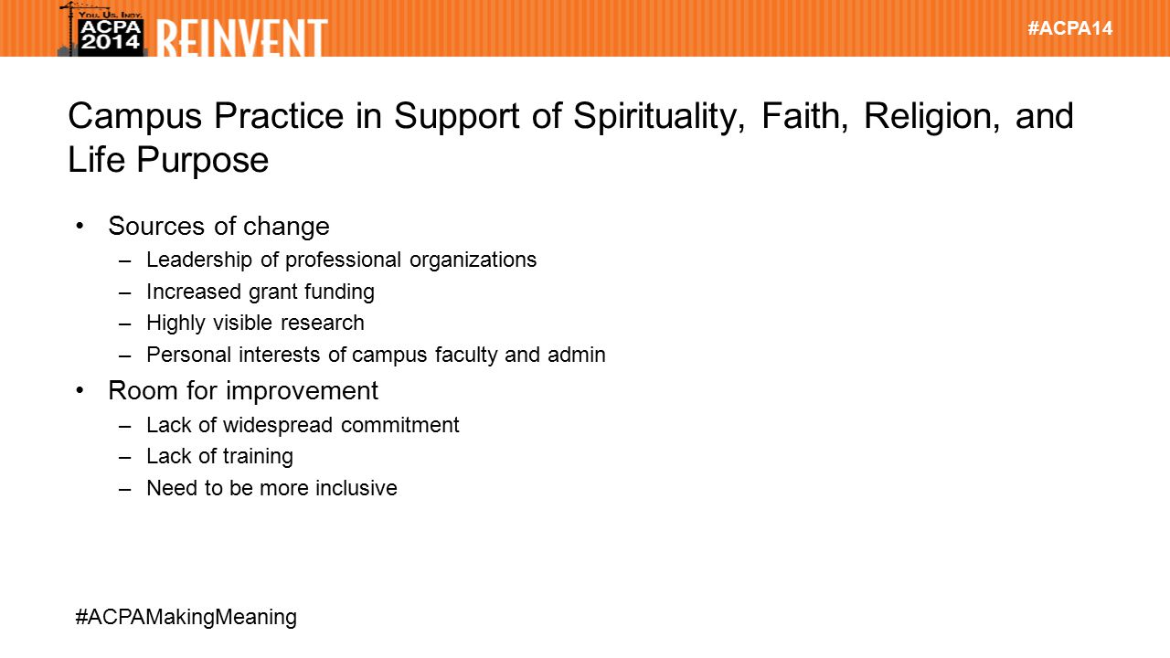 #ACPA14 #ACPAMakingMeaning Campus Practice in Support of Spirituality, Faith, Religion, and Life Purpose Sources of change –Leadership of professional