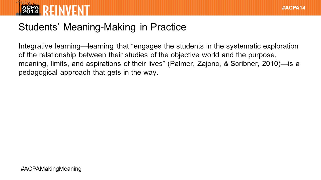 """#ACPA14 #ACPAMakingMeaning Students' Meaning-Making in Practice Integrative learning—learning that """"engages the students in the systematic exploration"""