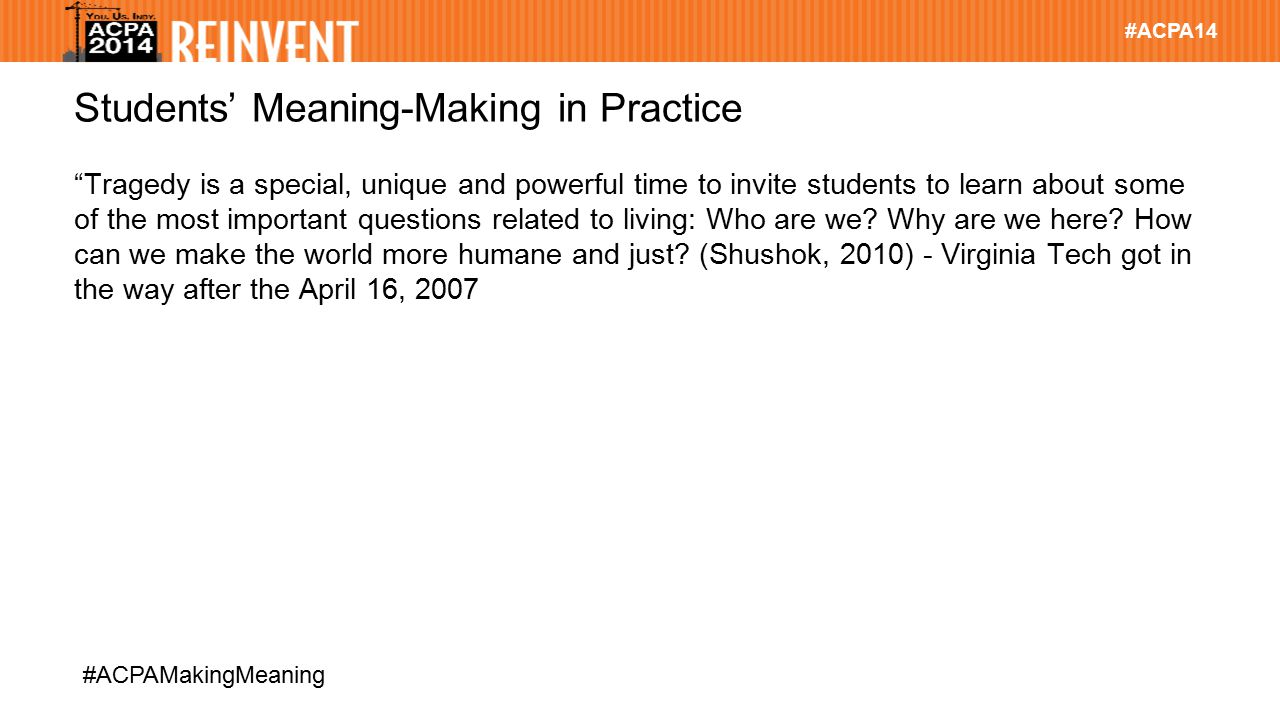 #ACPA14 #ACPAMakingMeaning Students' Meaning-Making in Practice Tragedy is a special, unique and powerful time to invite students to learn about some of the most important questions related to living: Who are we.