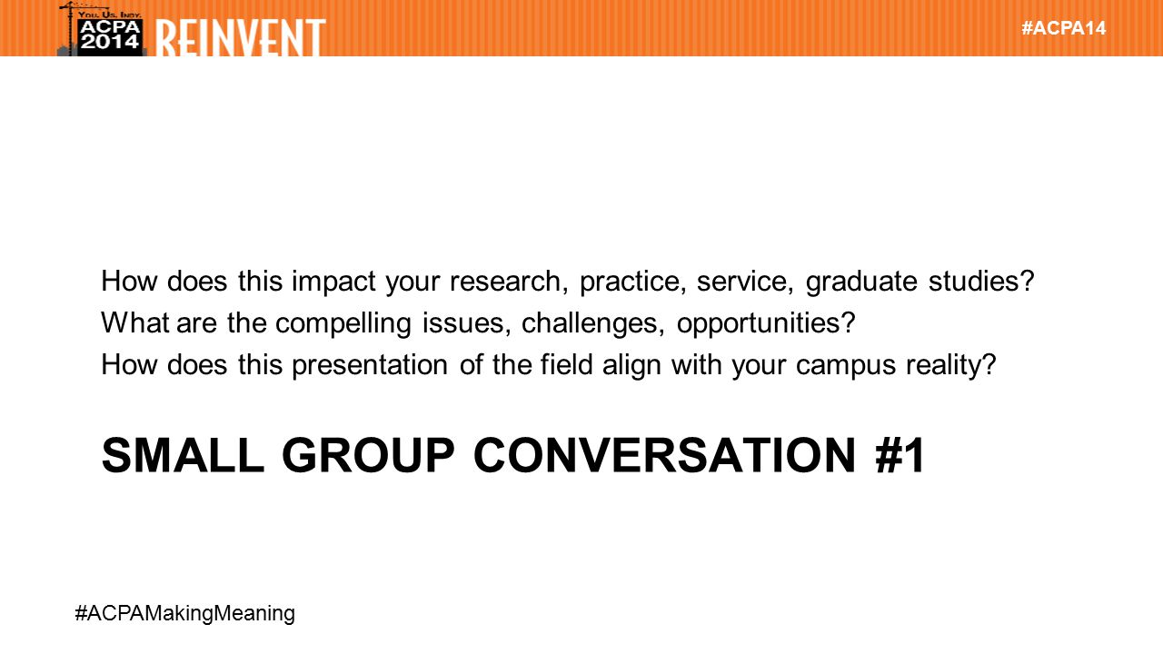 #ACPA14 #ACPAMakingMeaning SMALL GROUP CONVERSATION #1 How does this impact your research, practice, service, graduate studies.