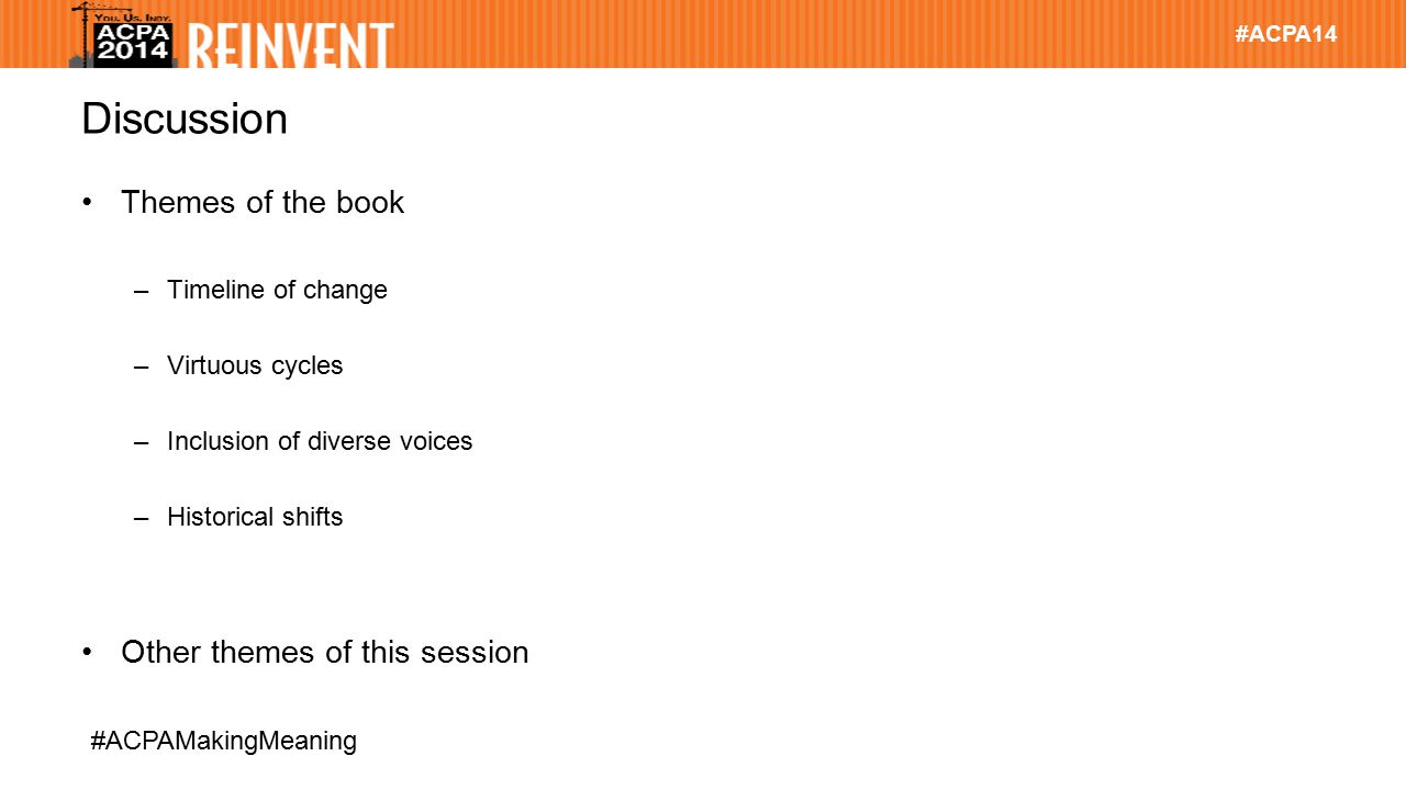 #ACPA14 #ACPAMakingMeaning Discussion Themes of the book –Timeline of change –Virtuous cycles –Inclusion of diverse voices –Historical shifts Other themes of this session