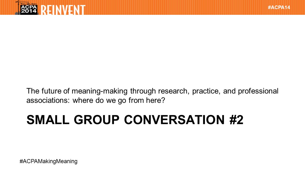 #ACPA14 #ACPAMakingMeaning SMALL GROUP CONVERSATION #2 The future of meaning-making through research, practice, and professional associations: where d