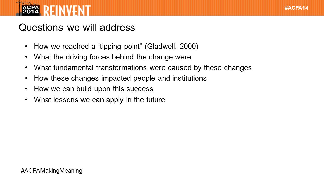 """#ACPA14 #ACPAMakingMeaning Questions we will address How we reached a """"tipping point"""" (Gladwell, 2000) What the driving forces behind the change were"""