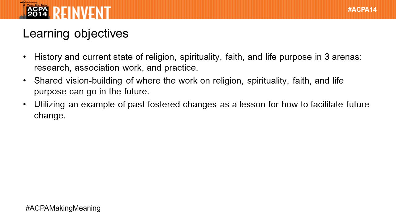 #ACPA14 #ACPAMakingMeaning Learning objectives History and current state of religion, spirituality, faith, and life purpose in 3 arenas: research, ass