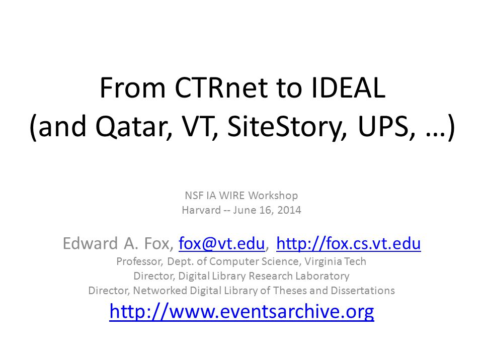 From CTRnet to IDEAL (and Qatar, VT, SiteStory, UPS, …) NSF IA WIRE Workshop Harvard -- June 16, 2014 Edward A.