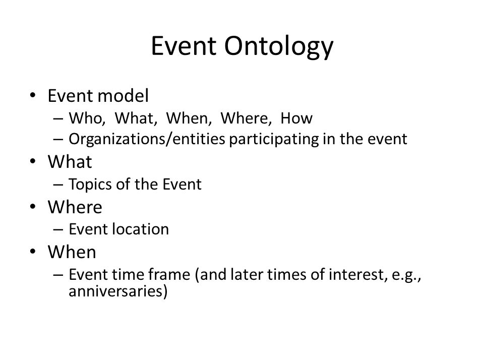Event Ontology Event model – Who, What, When, Where, How – Organizations/entities participating in the event What – Topics of the Event Where – Event location When – Event time frame (and later times of interest, e.g., anniversaries)