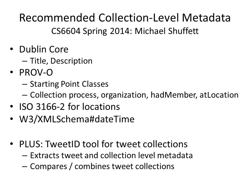 Recommended Collection-Level Metadata CS6604 Spring 2014: Michael Shuffett Dublin Core – Title, Description PROV-O – Starting Point Classes – Collection process, organization, hadMember, atLocation ISO 3166-2 for locations W3/XMLSchema#dateTime PLUS: TweetID tool for tweet collections – Extracts tweet and collection level metadata – Compares / combines tweet collections