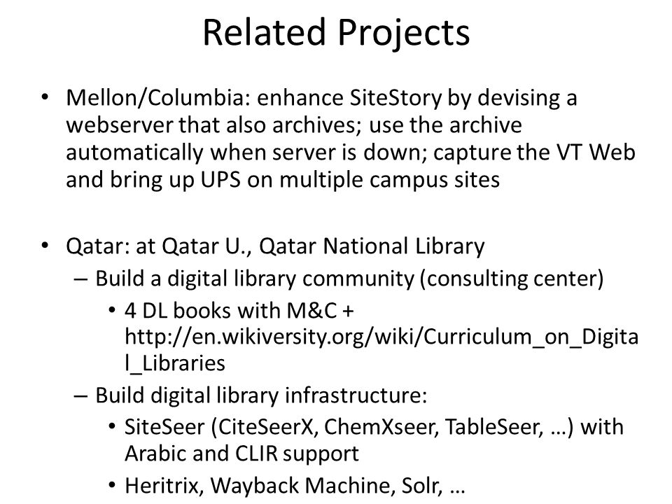 Related Projects Mellon/Columbia: enhance SiteStory by devising a webserver that also archives; use the archive automatically when server is down; capture the VT Web and bring up UPS on multiple campus sites Qatar: at Qatar U., Qatar National Library – Build a digital library community (consulting center) 4 DL books with M&C + http://en.wikiversity.org/wiki/Curriculum_on_Digita l_Libraries – Build digital library infrastructure: SiteSeer (CiteSeerX, ChemXseer, TableSeer, …) with Arabic and CLIR support Heritrix, Wayback Machine, Solr, …