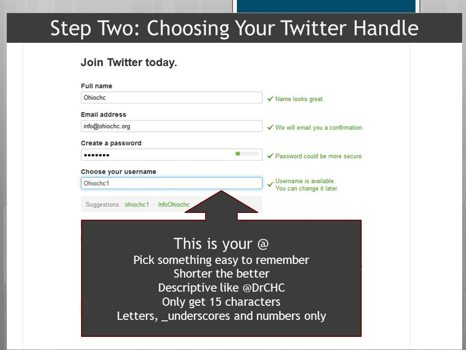 This is your @ Pick something easy to remember Shorter the better Descriptive like @DrCHC Only get 15 characters Letters, _underscores and numbers only Step Two: Choosing Your Twitter Handle