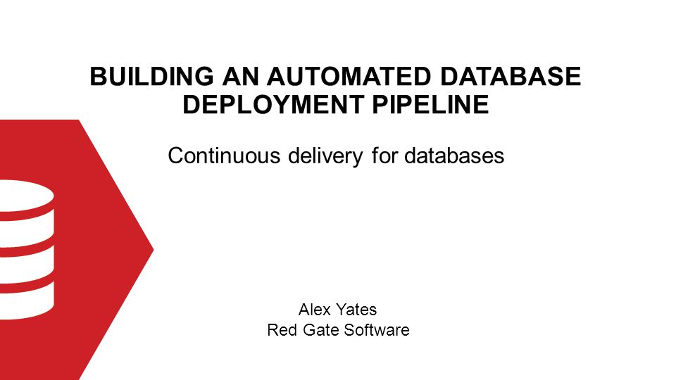 BUILDING AN AUTOMATED DATABASE DEPLOYMENT PIPELINE Alex Yates Red Gate Software Continuous delivery for databases