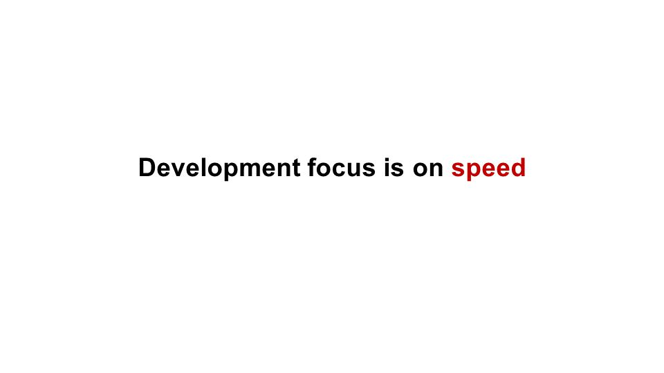 Development focus is on speed