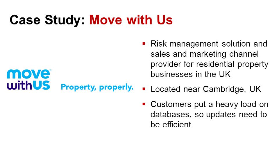 Case Study: Move with Us  Risk management solution and sales and marketing channel provider for residential property businesses in the UK  Located near Cambridge, UK  Customers put a heavy load on databases, so updates need to be efficient