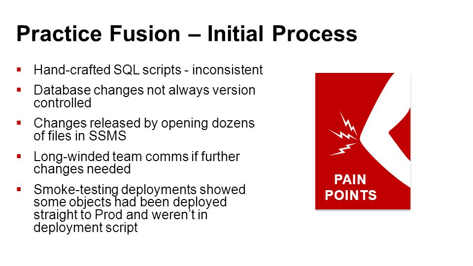 Practice Fusion – Initial Process  Hand-crafted SQL scripts - inconsistent  Database changes not always version controlled  Changes released by opening dozens of files in SSMS  Long-winded team comms if further changes needed  Smoke-testing deployments showed some objects had been deployed straight to Prod and weren't in deployment script PAIN POINTS