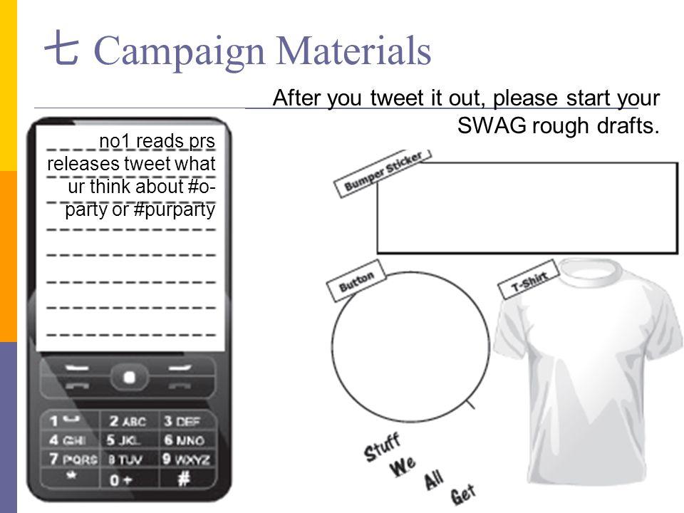 七 Campaign Materials After you tweet it out, please start your SWAG rough drafts. no1 reads prs releases tweet what ur think about #o- party or #purpa