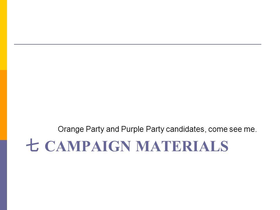 七 CAMPAIGN MATERIALS Orange Party and Purple Party candidates, come see me.