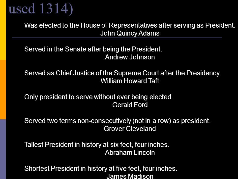六 Election Notes (TRIVIA) (not used 1314) Was elected to the House of Representatives after serving as President. John Quincy Adams Served in the Sena