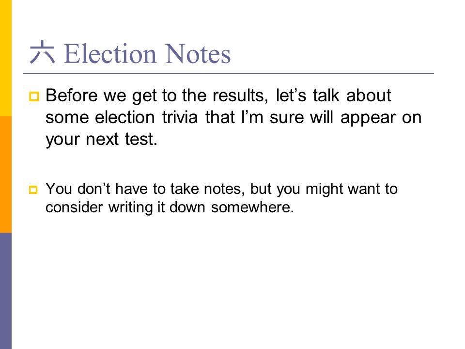 六 Election Notes  Before we get to the results, let's talk about some election trivia that I'm sure will appear on your next test.  You don't have t