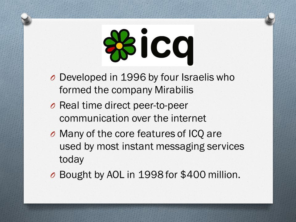O Developed in 1996 by four Israelis who formed the company Mirabilis O Real time direct peer-to-peer communication over the internet O Many of the core features of ICQ are used by most instant messaging services today O Bought by AOL in 1998 for $400 million.
