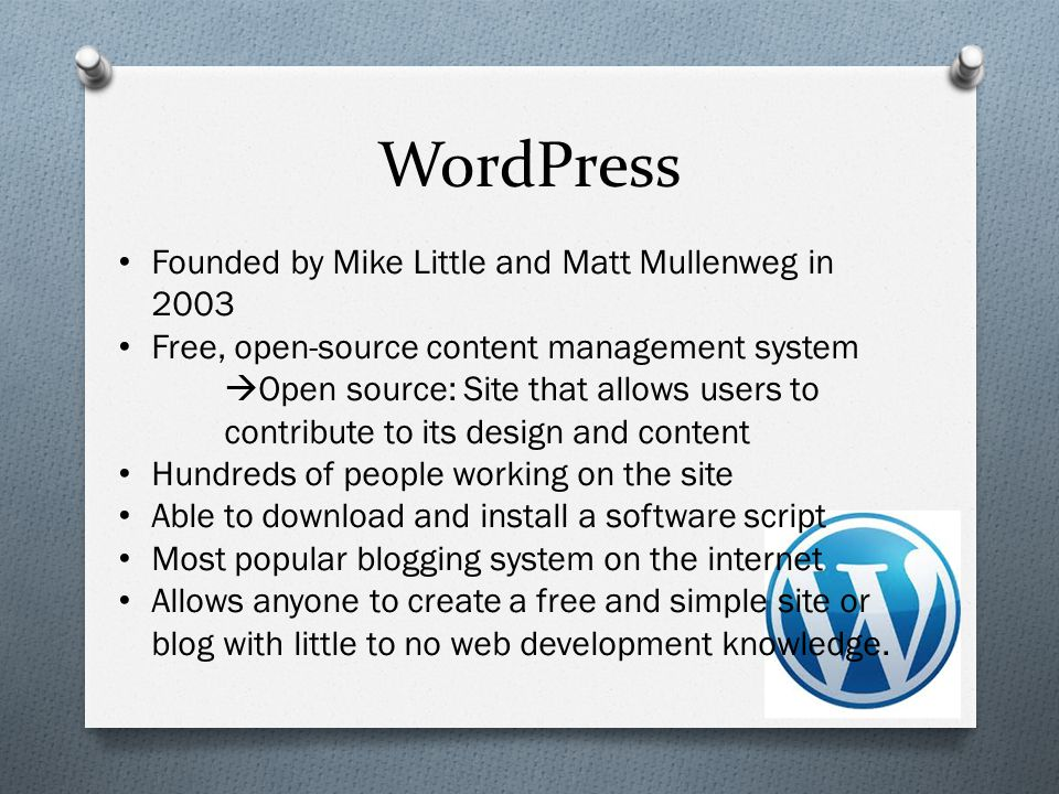 WordPress Founded by Mike Little and Matt Mullenweg in 2003 Free, open-source content management system  Open source: Site that allows users to contribute to its design and content Hundreds of people working on the site Able to download and install a software script Most popular blogging system on the internet Allows anyone to create a free and simple site or blog with little to no web development knowledge.
