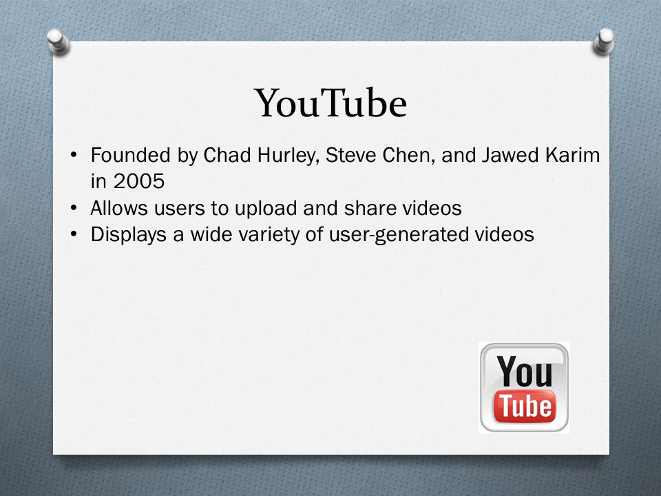 YouTube Founded by Chad Hurley, Steve Chen, and Jawed Karim in 2005 Allows users to upload and share videos Displays a wide variety of user-generated videos