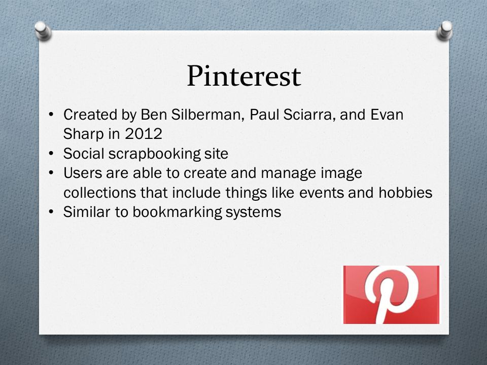 Pinterest Created by Ben Silberman, Paul Sciarra, and Evan Sharp in 2012 Social scrapbooking site Users are able to create and manage image collections that include things like events and hobbies Similar to bookmarking systems