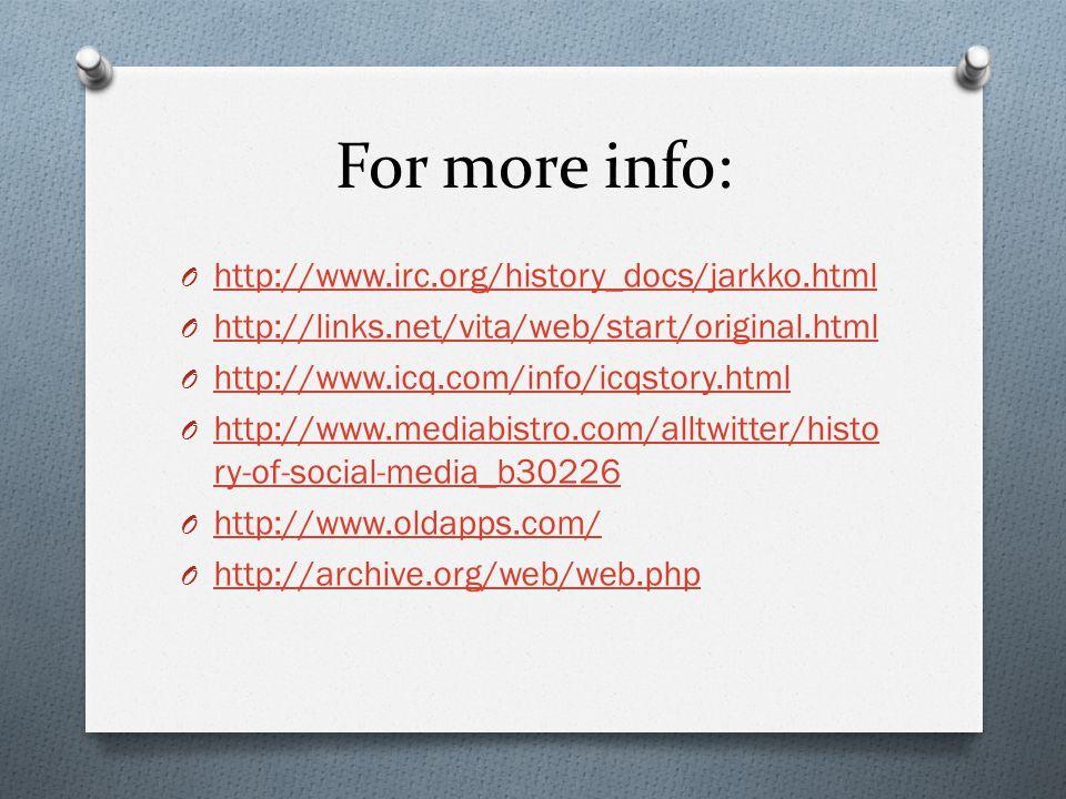 For more info: O http://www.irc.org/history_docs/jarkko.html http://www.irc.org/history_docs/jarkko.html O http://links.net/vita/web/start/original.html http://links.net/vita/web/start/original.html O http://www.icq.com/info/icqstory.html http://www.icq.com/info/icqstory.html O http://www.mediabistro.com/alltwitter/histo ry-of-social-media_b30226 http://www.mediabistro.com/alltwitter/histo ry-of-social-media_b30226 O http://www.oldapps.com/ http://www.oldapps.com/ O http://archive.org/web/web.php http://archive.org/web/web.php