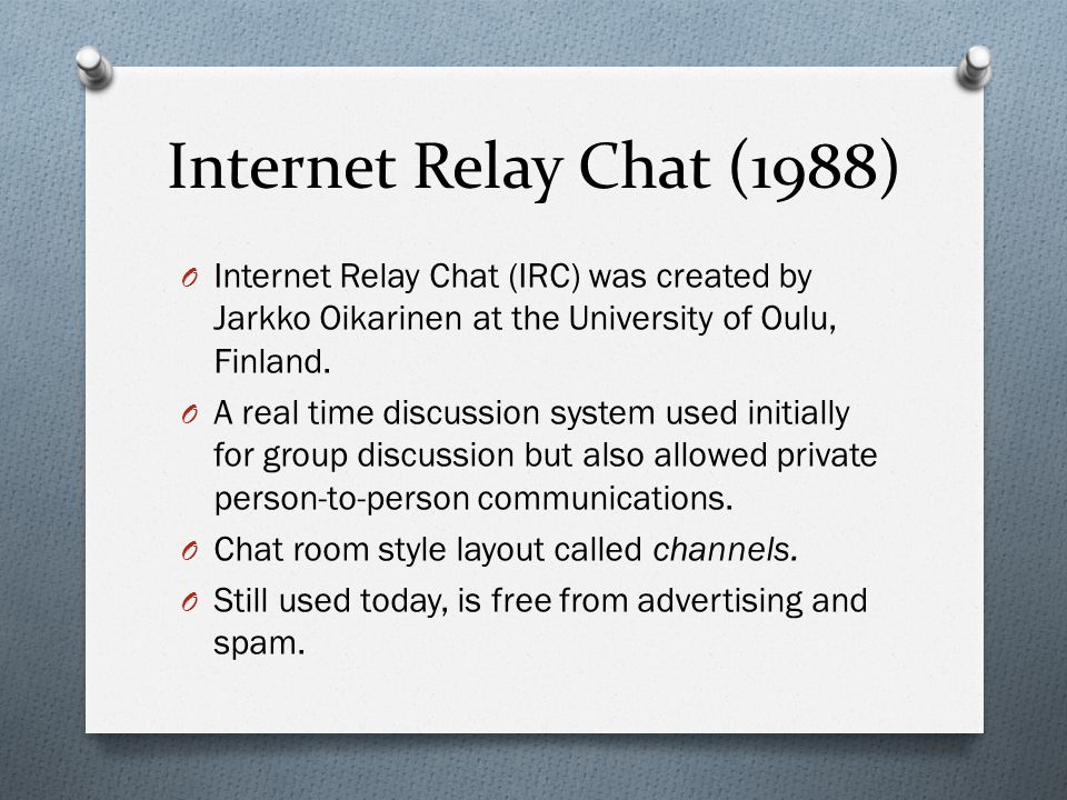 Internet Relay Chat (1988) O Internet Relay Chat (IRC) was created by Jarkko Oikarinen at the University of Oulu, Finland.